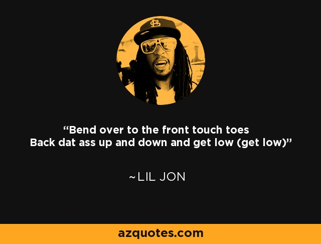 Bend over to the front touch toes Back dat ass up and down and get low (get low) - Lil Jon
