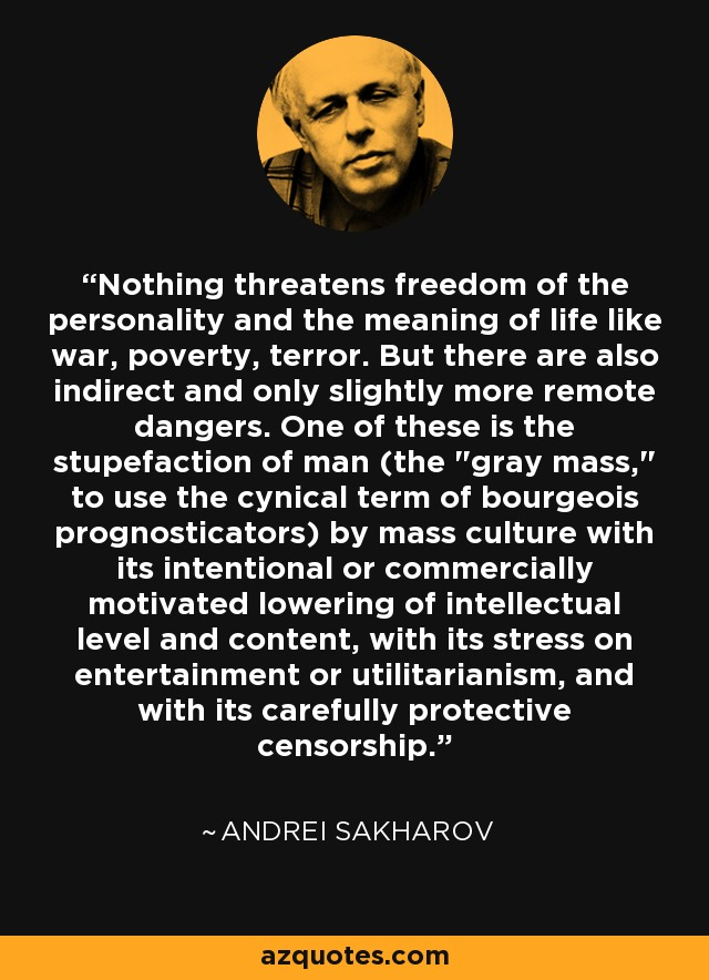 Nothing threatens freedom of the personality and the meaning of life like war, poverty, terror. But there are also indirect and only slightly more remote dangers. One of these is the stupefaction of man (the