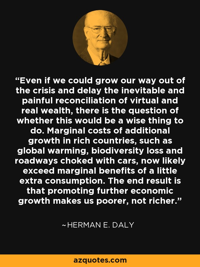Even if we could grow our way out of the crisis and delay the inevitable and painful reconciliation of virtual and real wealth, there is the question of whether this would be a wise thing to do. Marginal costs of additional growth in rich countries, such as global warming, biodiversity loss and roadways choked with cars, now likely exceed marginal benefits of a little extra consumption. The end result is that promoting further economic growth makes us poorer, not richer. - Herman E. Daly
