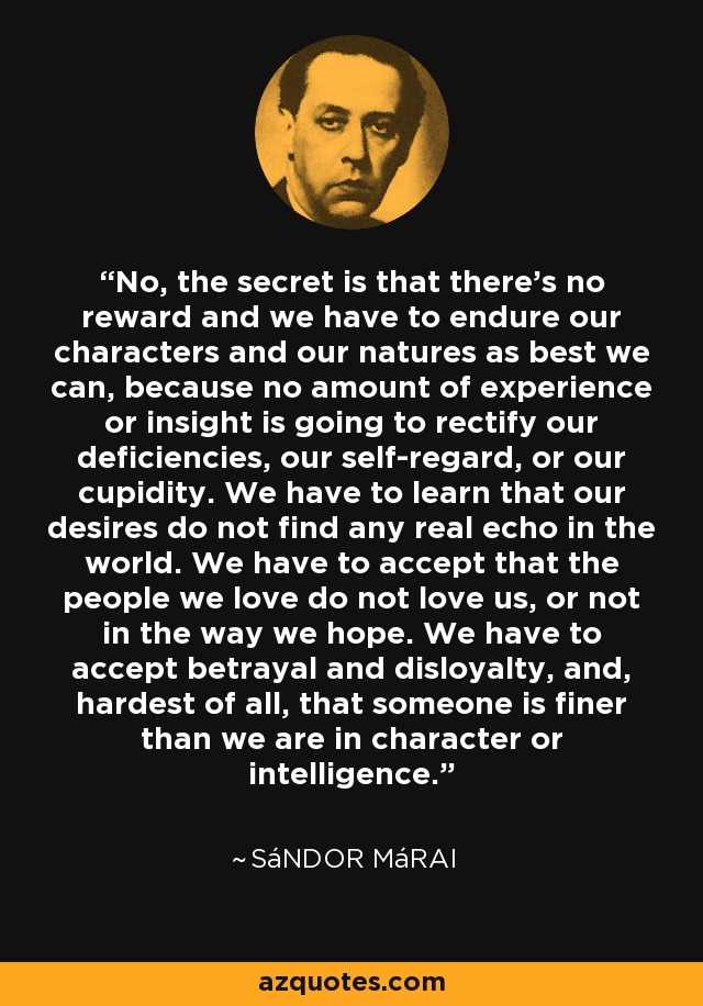 No, the secret is that there's no reward and we have to endure our characters and our natures as best we can, because no amount of experience or insight is going to rectify our deficiencies, our self-regard, or our cupidity. We have to learn that our desires do not find any real echo in the world. We have to accept that the people we love do not love us, or not in the way we hope. We have to accept betrayal and disloyalty, and, hardest of all, that someone is finer than we are in character or intelligence. - Sándor Márai