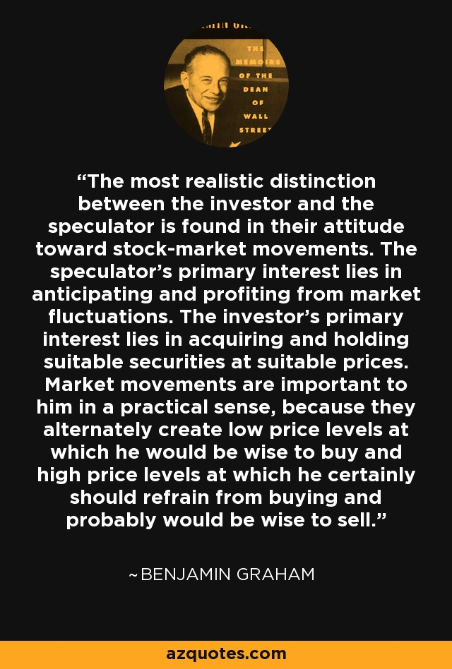 The most realistic distinction between the investor and the speculator is found in their attitude toward stock-market movements. The speculator's primary interest lies in anticipating and profiting from market fluctuations. The investor's primary interest lies in acquiring and holding suitable securities at suitable prices. Market movements are important to him in a practical sense, because they alternately create low price levels at which he would be wise to buy and high price levels at which he certainly should refrain from buying and probably would be wise to sell. - Benjamin Graham