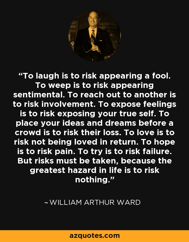 To laugh is to risk appearing a fool. To weep is to risk appearing sentimental. To reach out to another is to risk involvement. To expose feelings is to risk exposing your true self. To place your ideas and dreams before a crowd is to risk their loss. To love is to risk not being loved in return. To hope is to risk pain. To try is to risk failure. But risks must be taken, because the greatest hazard in life is to risk nothing. - William Arthur Ward