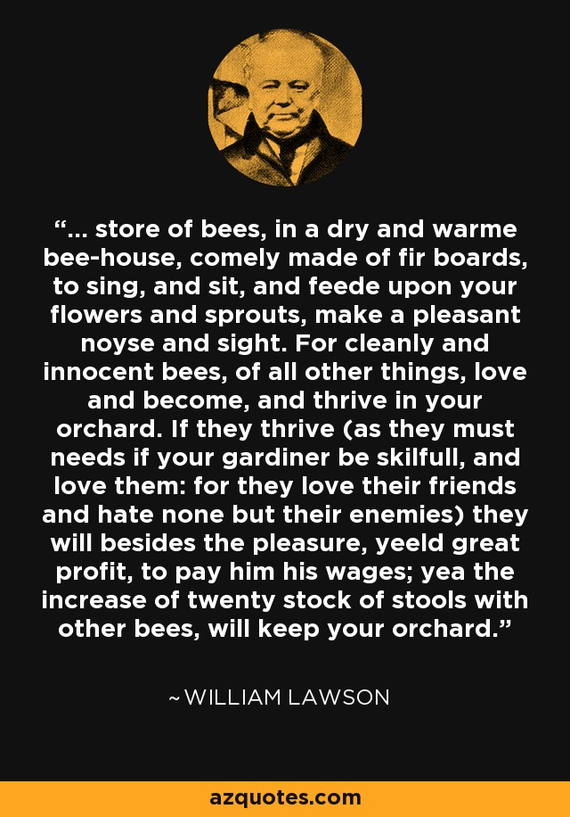 ... store of bees, in a dry and warme bee-house, comely made of fir boards, to sing, and sit, and feede upon your flowers and sprouts, make a pleasant noyse and sight. For cleanly and innocent bees, of all other things, love and become, and thrive in your orchard. If they thrive (as they must needs if your gardiner be skilfull, and love them: for they love their friends and hate none but their enemies) they will besides the pleasure, yeeld great profit, to pay him his wages; yea the increase of twenty stock of stools with other bees, will keep your orchard. - William Lawson