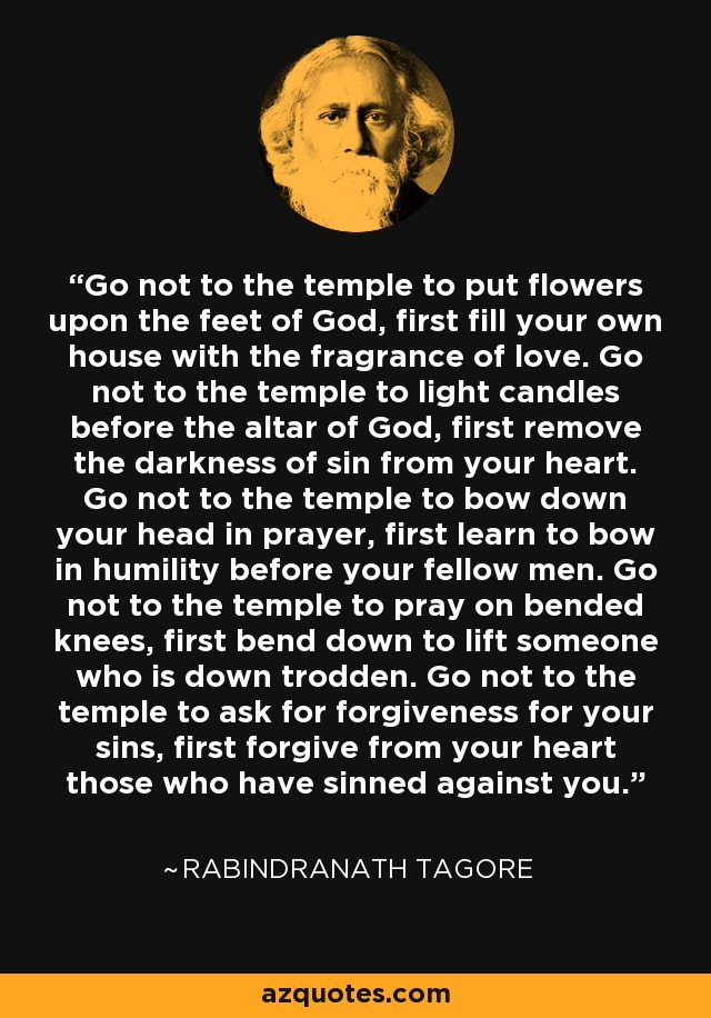 Go not to the temple to put flowers upon the feet of God, first fill your own house with the fragrance of love. Go not to the temple to light candles before the altar of God, first remove the darkness of sin from your heart. Go not to the temple to bow down your head in prayer, first learn to bow in humility before your fellow men. Go not to the temple to pray on bended knees, first bend down to lift someone who is down trodden. Go not to the temple to ask for forgiveness for your sins, first forgive from your heart those who have sinned against you. - Rabindranath Tagore