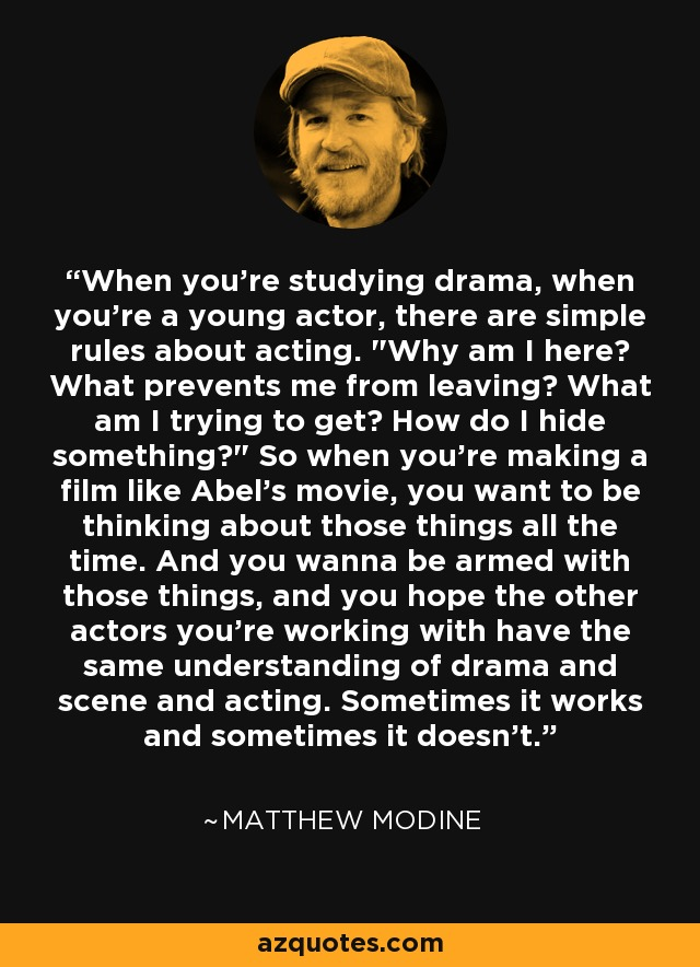 When you're studying drama, when you're a young actor, there are simple rules about acting.