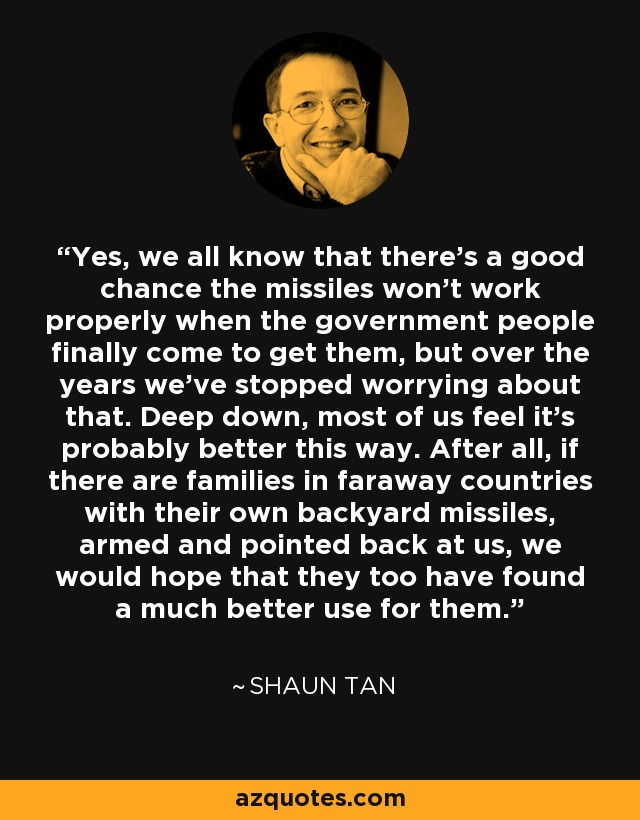 Yes, we all know that there's a good chance the missiles won't work properly when the government people finally come to get them, but over the years we've stopped worrying about that. Deep down, most of us feel it's probably better this way. After all, if there are families in faraway countries with their own backyard missiles, armed and pointed back at us, we would hope that they too have found a much better use for them. - Shaun Tan