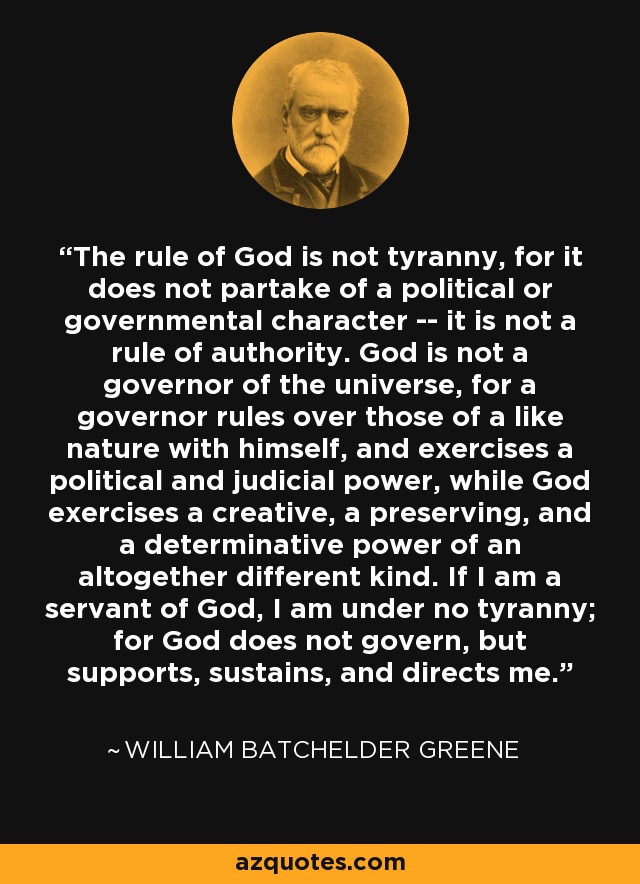 The rule of God is not tyranny, for it does not partake of a political or governmental character -- it is not a rule of authority. God is not a governor of the universe, for a governor rules over those of a like nature with himself, and exercises a political and judicial power, while God exercises a creative, a preserving, and a determinative power of an altogether different kind. If I am a servant of God, I am under no tyranny; for God does not govern, but supports, sustains, and directs me. - William Batchelder Greene