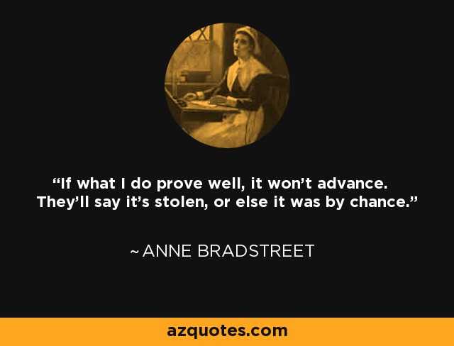 If what I do prove well, it won't advance. They'll say it's stolen, or else it was by chance. - Anne Bradstreet