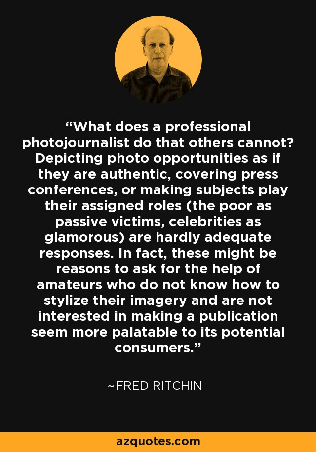 What does a professional photojournalist do that others cannot? Depicting photo opportunities as if they are authentic, covering press conferences, or making subjects play their assigned roles (the poor as passive victims, celebrities as glamorous) are hardly adequate responses. In fact, these might be reasons to ask for the help of amateurs who do not know how to stylize their imagery and are not interested in making a publication seem more palatable to its potential consumers. - Fred Ritchin