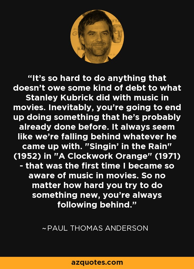 It's so hard to do anything that doesn't owe some kind of debt to what Stanley Kubrick did with music in movies. Inevitably, you're going to end up doing something that he's probably already done before. It always seem like we're falling behind whatever he came up with.