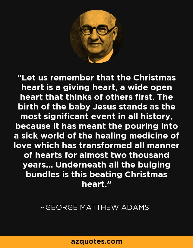 Let us remember that the Christmas heart is a giving heart, a wide open heart that thinks of others first. The birth of the baby Jesus stands as the most significant event in all history, because it has meant the pouring into a sick world of the healing medicine of love which has transformed all manner of hearts for almost two thousand years... Underneath all the bulging bundles is this beating Christmas heart. - George Matthew Adams