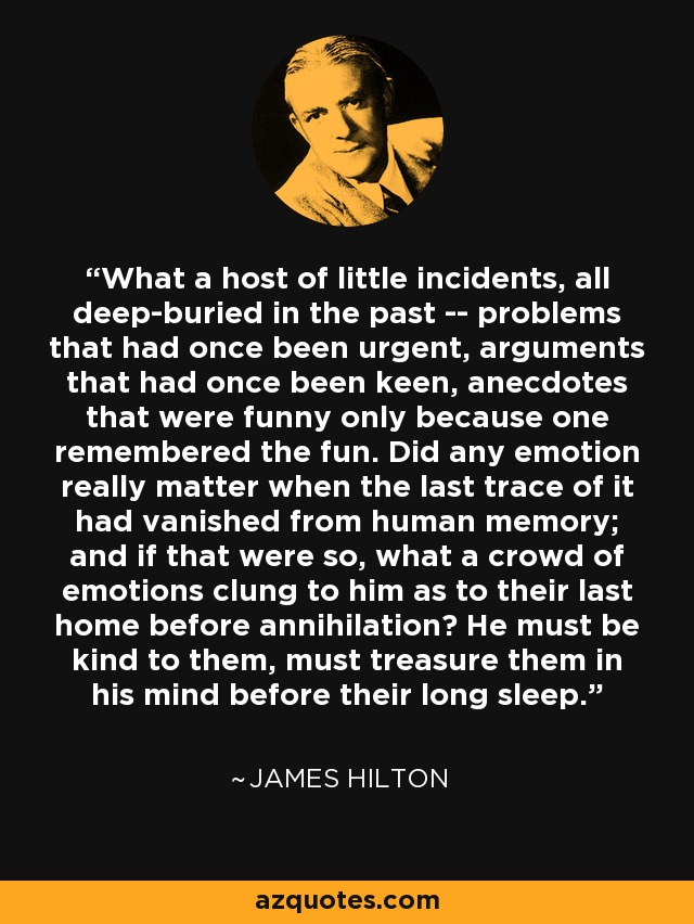What a host of little incidents, all deep-buried in the past -- problems that had once been urgent, arguments that had once been keen, anecdotes that were funny only because one remembered the fun. Did any emotion really matter when the last trace of it had vanished from human memory; and if that were so, what a crowd of emotions clung to him as to their last home before annihilation? He must be kind to them, must treasure them in his mind before their long sleep. - James Hilton