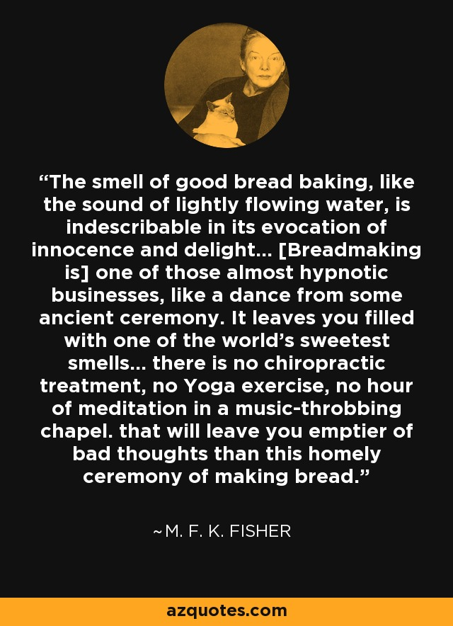 The smell of good bread baking, like the sound of lightly flowing water, is indescribable in its evocation of innocence and delight... [Breadmaking is] one of those almost hypnotic businesses, like a dance from some ancient ceremony. It leaves you filled with one of the world's sweetest smells... there is no chiropractic treatment, no Yoga exercise, no hour of meditation in a music-throbbing chapel. that will leave you emptier of bad thoughts than this homely ceremony of making bread. - M. F. K. Fisher