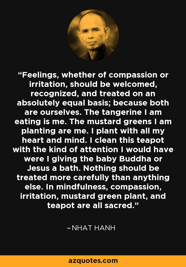 Feelings, whether of compassion or irritation, should be welcomed, recognized, and treated on an absolutely equal basis; because both are ourselves. The tangerine I am eating is me. The mustard greens I am planting are me. I plant with all my heart and mind. I clean this teapot with the kind of attention I would have were I giving the baby Buddha or Jesus a bath. Nothing should be treated more carefully than anything else. In mindfulness, compassion, irritation, mustard green plant, and teapot are all sacred. - Nhat Hanh
