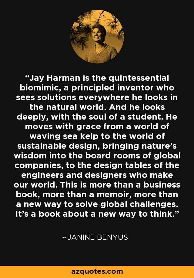 Jay Harman is the quintessential biomimic, a principled inventor who sees solutions everywhere he looks in the natural world. And he looks deeply, with the soul of a student. He moves with grace from a world of waving sea kelp to the world of sustainable design, bringing nature's wisdom into the board rooms of global companies, to the design tables of the engineers and designers who make our world. This is more than a business book, more than a memoir, more than a new way to solve global challenges. It's a book about a new way to think. - Janine Benyus