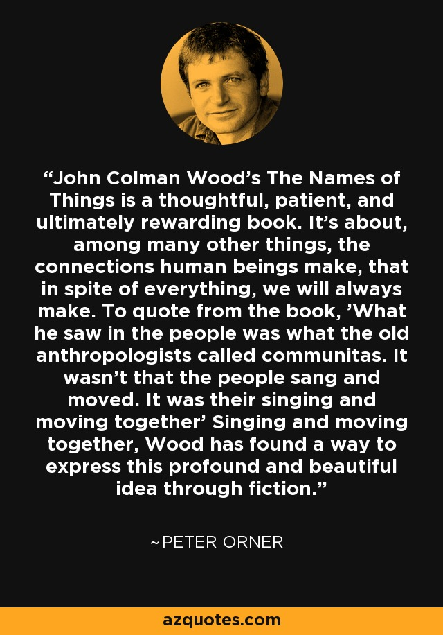 John Colman Wood's The Names of Things is a thoughtful, patient, and ultimately rewarding book. It's about, among many other things, the connections human beings make, that in spite of everything, we will always make. To quote from the book, 'What he saw in the people was what the old anthropologists called communitas. It wasn't that the people sang and moved. It was their singing and moving together' Singing and moving together, Wood has found a way to express this profound and beautiful idea through fiction. - Peter Orner