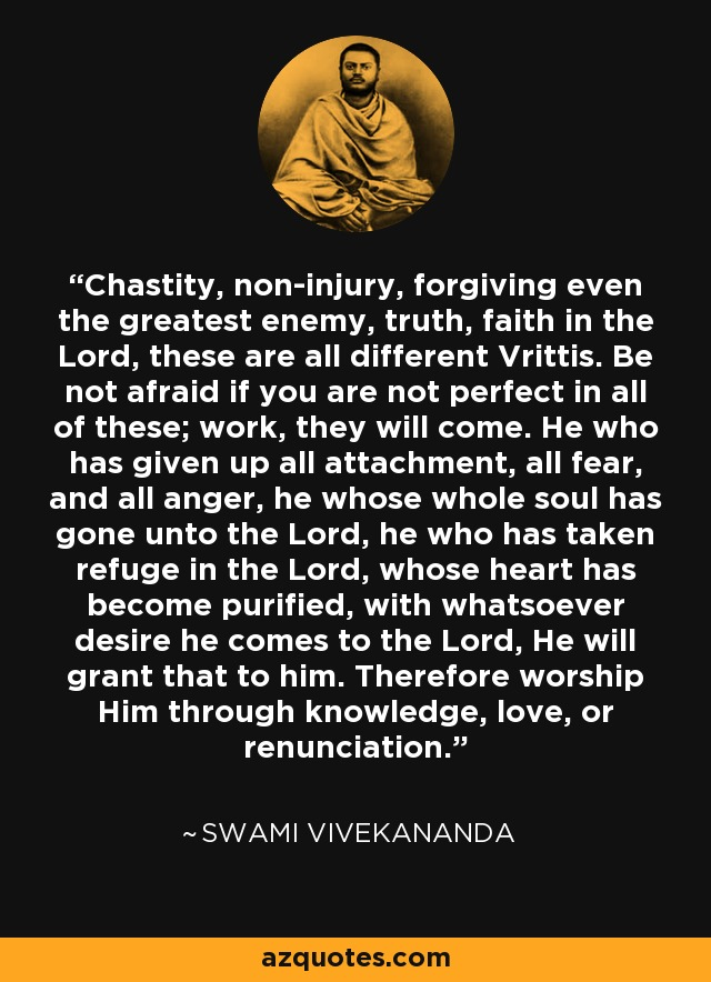 Chastity, non-injury, forgiving even the greatest enemy, truth, faith in the Lord, these are all different Vrittis. Be not afraid if you are not perfect in all of these; work, they will come. He who has given up all attachment, all fear, and all anger, he whose whole soul has gone unto the Lord, he who has taken refuge in the Lord, whose heart has become purified, with whatsoever desire he comes to the Lord, He will grant that to him. Therefore worship Him through knowledge, love, or renunciation. - Swami Vivekananda