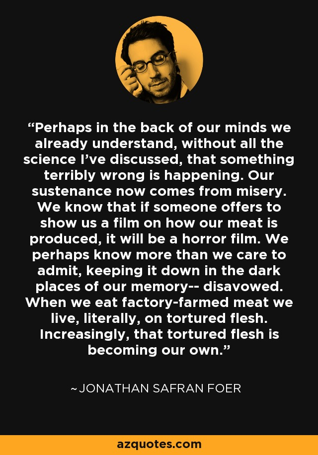 Perhaps in the back of our minds we already understand, without all the science I've discussed, that something terribly wrong is happening. Our sustenance now comes from misery. We know that if someone offers to show us a film on how our meat is produced, it will be a horror film. We perhaps know more than we care to admit, keeping it down in the dark places of our memory-- disavowed. When we eat factory-farmed meat we live, literally, on tortured flesh. Increasingly, that tortured flesh is becoming our own. - Jonathan Safran Foer