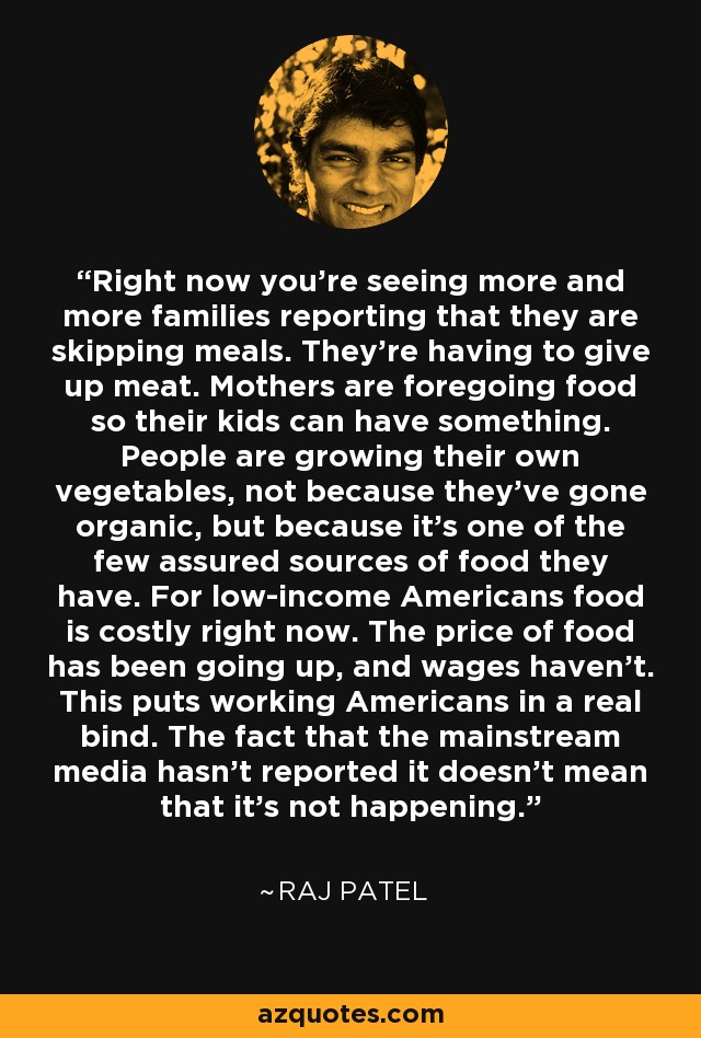 Right now you're seeing more and more families reporting that they are skipping meals. They're having to give up meat. Mothers are foregoing food so their kids can have something. People are growing their own vegetables, not because they've gone organic, but because it's one of the few assured sources of food they have. For low-income Americans food is costly right now. The price of food has been going up, and wages haven't. This puts working Americans in a real bind. The fact that the mainstream media hasn't reported it doesn't mean that it's not happening. - Raj Patel