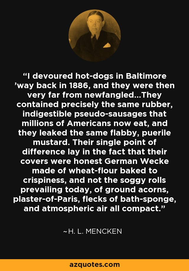 I devoured hot-dogs in Baltimore 'way back in 1886, and they were then very far from newfangled...They contained precisely the same rubber, indigestible pseudo-sausages that millions of Americans now eat, and they leaked the same flabby, puerile mustard. Their single point of difference lay in the fact that their covers were honest German Wecke made of wheat-flour baked to crispiness, and not the soggy rolls prevailing today, of ground acorns, plaster-of-Paris, flecks of bath-sponge, and atmospheric air all compact. - H. L. Mencken