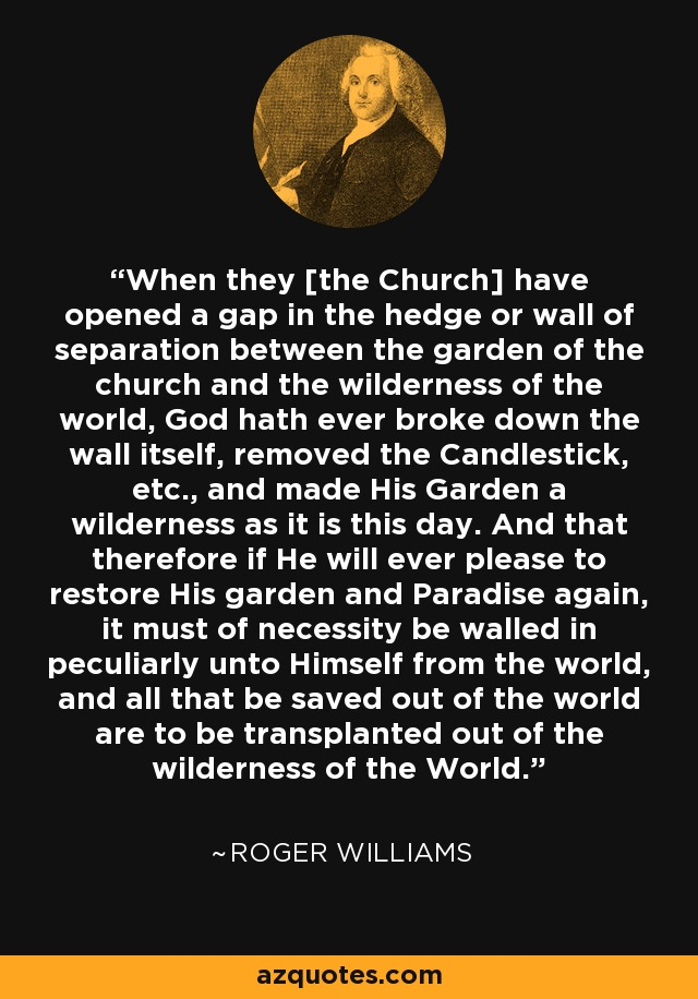 When they [the Church] have opened a gap in the hedge or wall of separation between the garden of the church and the wilderness of the world, God hath ever broke down the wall itself, removed the Candlestick, etc., and made His Garden a wilderness as it is this day. And that therefore if He will ever please to restore His garden and Paradise again, it must of necessity be walled in peculiarly unto Himself from the world, and all that be saved out of the world are to be transplanted out of the wilderness of the World. - Roger Williams