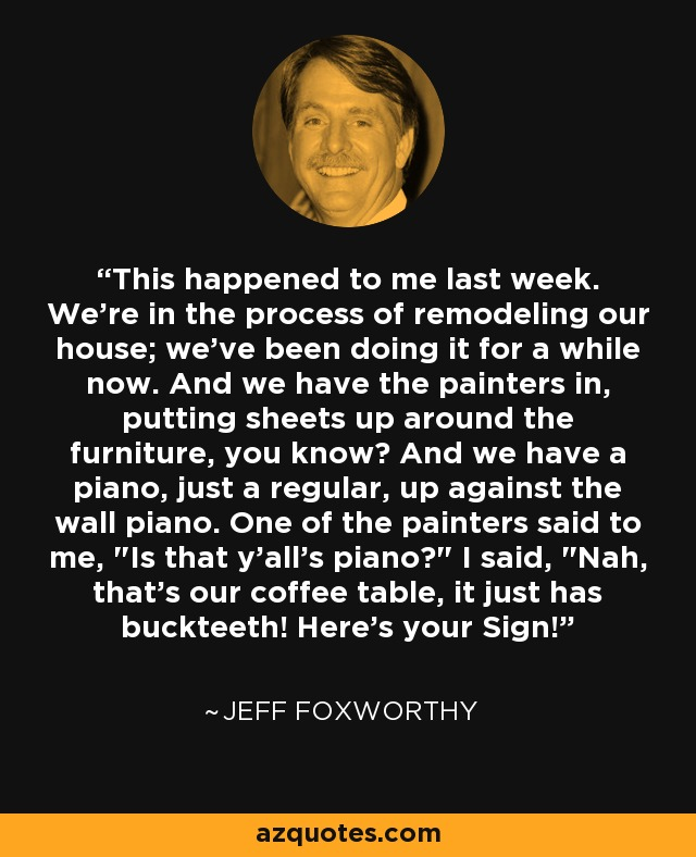 This happened to me last week. We're in the process of remodeling our house; we've been doing it for a while now. And we have the painters in, putting sheets up around the furniture, you know? And we have a piano, just a regular, up against the wall piano. One of the painters said to me,