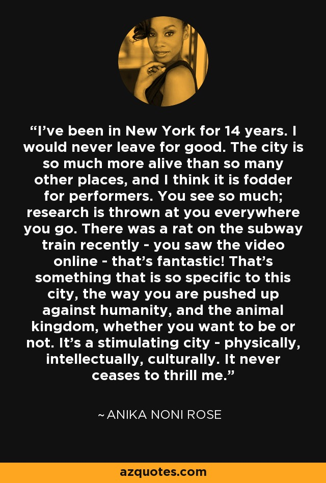 I've been in New York for 14 years. I would never leave for good. The city is so much more alive than so many other places, and I think it is fodder for performers. You see so much; research is thrown at you everywhere you go. There was a rat on the subway train recently - you saw the video online - that's fantastic! That's something that is so specific to this city, the way you are pushed up against humanity, and the animal kingdom, whether you want to be or not. It's a stimulating city - physically, intellectually, culturally. It never ceases to thrill me. - Anika Noni Rose