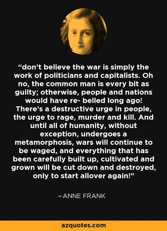 don't believe the war is simply the work of politicians and capitalists. Oh no, the common man is every bit as guilty; otherwise, people and nations would have re- belled long ago! There's a destructive urge in people, the urge to rage, murder and kill. And until all of humanity, without exception, undergoes a metamorphosis, wars will continue to be waged, and everything that has been carefully built up, cultivated and grown will be cut down and destroyed, only to start allover again! - Anne Frank