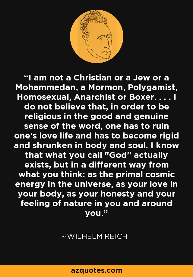 I am not a Christian or a Jew or a Mohammedan, a Mormon, Polygamist, Homosexual, Anarchist or Boxer. . . . I do not believe that, in order to be religious in the good and genuine sense of the word, one has to ruin one's love life and has to become rigid and shrunken in body and soul. I know that what you call
