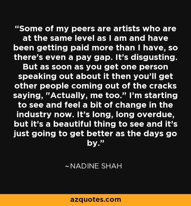 Some of my peers are artists who are at the same level as I am and have been getting paid more than I have, so there's even a pay gap. It's disgusting. But as soon as you get one person speaking out about it then you'll get other people coming out of the cracks saying,
