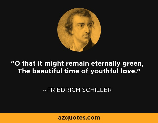 O that it might remain eternally green, The beautiful time of youthful love. - Friedrich Schiller