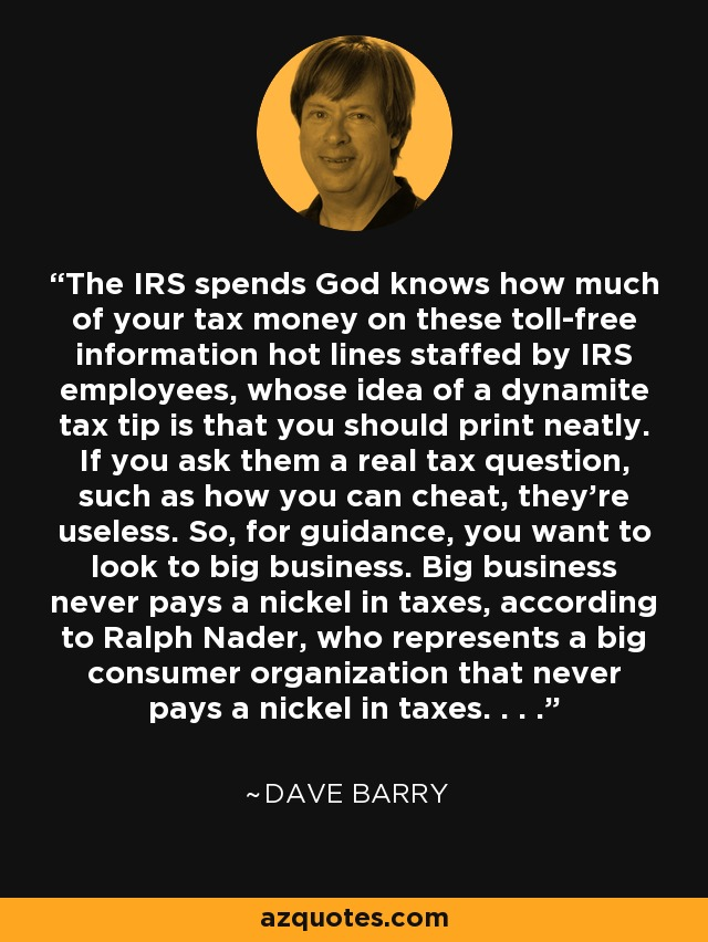 The IRS spends God knows how much of your tax money on these toll-free information hot lines staffed by IRS employees, whose idea of a dynamite tax tip is that you should print neatly. If you ask them a real tax question, such as how you can cheat, they're useless. So, for guidance, you want to look to big business. Big business never pays a nickel in taxes, according to Ralph Nader, who represents a big consumer organization that never pays a nickel in taxes. . . . - Dave Barry