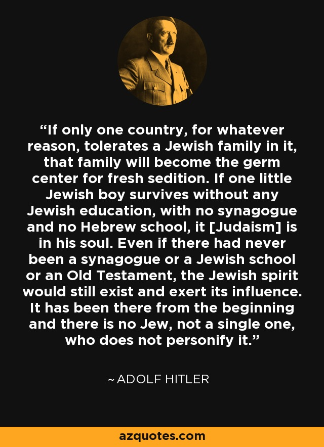 If only one country, for whatever reason, tolerates a Jewish family in it, that family will become the germ center for fresh sedition. If one little Jewish boy survives without any Jewish education, with no synagogue and no Hebrew school, it [Judaism] is in his soul. Even if there had never been a synagogue or a Jewish school or an Old Testament, the Jewish spirit would still exist and exert its influence. It has been there from the beginning and there is no Jew, not a single one, who does not personify it. - Adolf Hitler