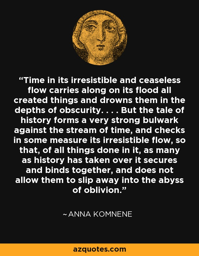 Time in its irresistible and ceaseless flow carries along on its flood all created things and drowns them in the depths of obscurity. . . . But the tale of history forms a very strong bulwark against the stream of time, and checks in some measure its irresistible flow, so that, of all things done in it, as many as history has taken over it secures and binds together, and does not allow them to slip away into the abyss of oblivion. - Anna Komnene