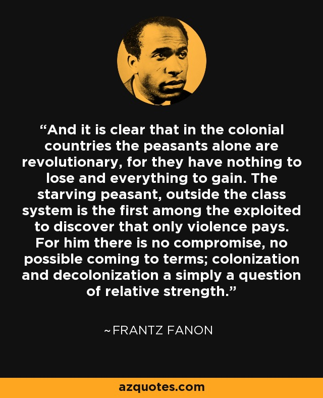 And it is clear that in the colonial countries the peasants alone are revolutionary, for they have nothing to lose and everything to gain. The starving peasant, outside the class system is the first among the exploited to discover that only violence pays. For him there is no compromise, no possible coming to terms; colonization and decolonization a simply a question of relative strength. - Frantz Fanon