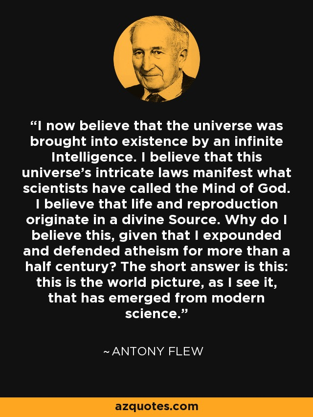 I now believe that the universe was brought into existence by an infinite Intelligence. I believe that this universe's intricate laws manifest what scientists have called the Mind of God. I believe that life and reproduction originate in a divine Source. Why do I believe this, given that I expounded and defended atheism for more than a half century? The short answer is this: this is the world picture, as I see it, that has emerged from modern science. - Antony Flew