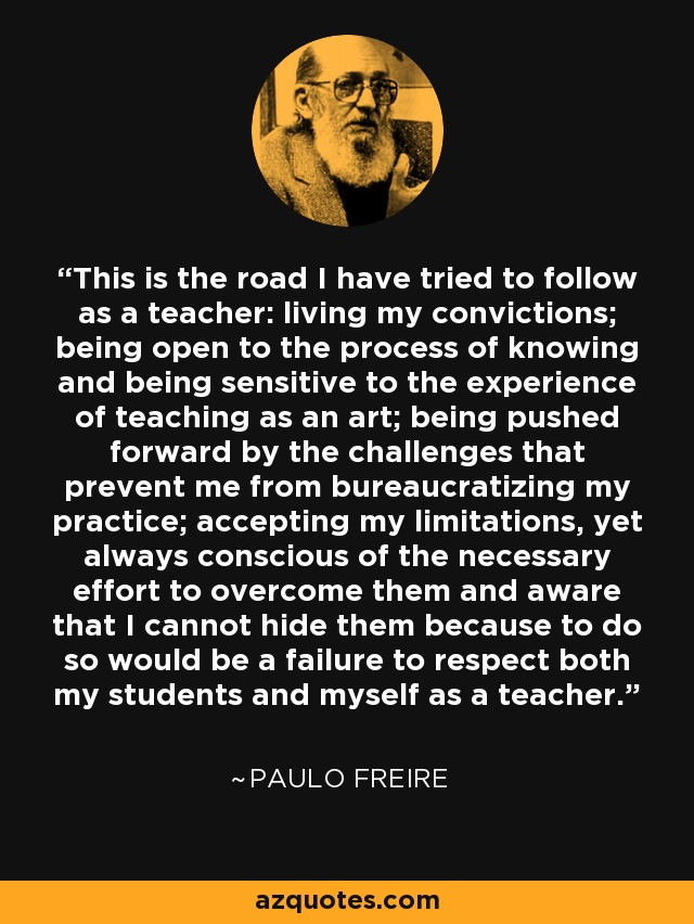 This is the road I have tried to follow as a teacher: living my convictions; being open to the process of knowing and being sensitive to the experience of teaching as an art; being pushed forward by the challenges that prevent me from bureaucratizing my practice; accepting my limitations, yet always conscious of the necessary effort to overcome them and aware that I cannot hide them because to do so would be a failure to respect both my students and myself as a teacher. - Paulo Freire