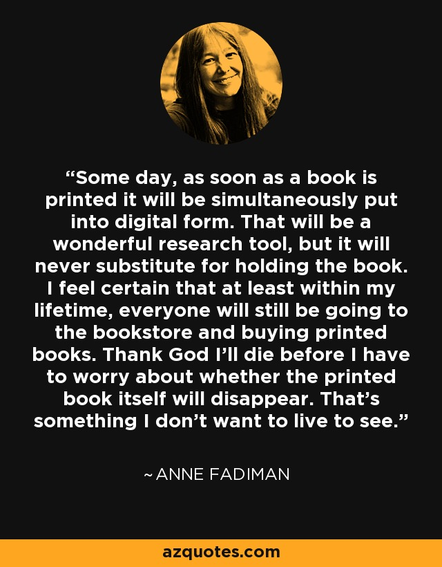 Some day, as soon as a book is printed it will be simultaneously put into digital form. That will be a wonderful research tool, but it will never substitute for holding the book. I feel certain that at least within my lifetime, everyone will still be going to the bookstore and buying printed books. Thank God I'll die before I have to worry about whether the printed book itself will disappear. That's something I don't want to live to see. - Anne Fadiman