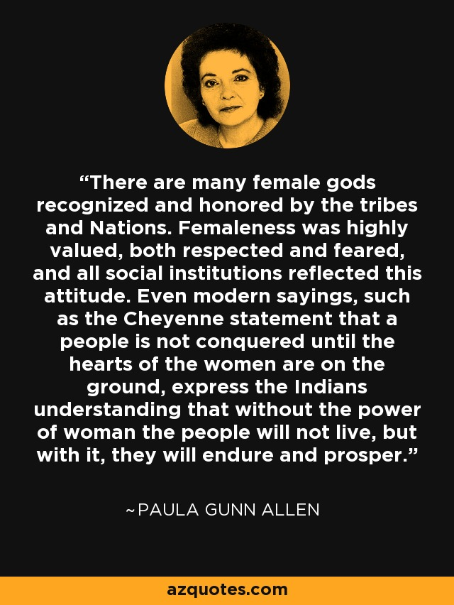 There are many female gods recognized and honored by the tribes and Nations. Femaleness was highly valued, both respected and feared, and all social institutions reflected this attitude. Even modern sayings, such as the Cheyenne statement that a people is not conquered until the hearts of the women are on the ground, express the Indians understanding that without the power of woman the people will not live, but with it, they will endure and prosper. - Paula Gunn Allen