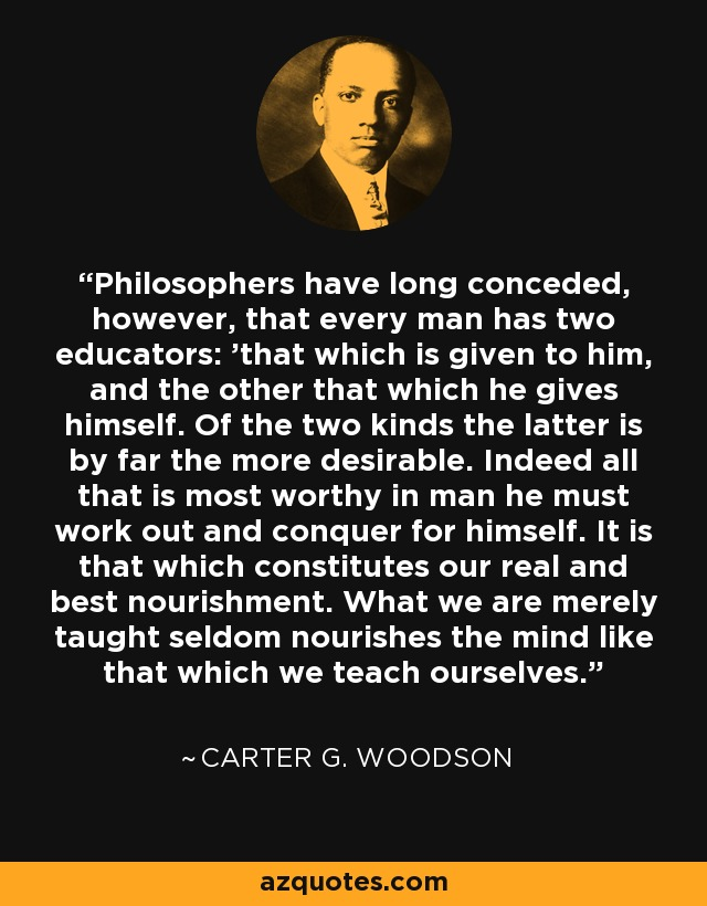 Philosophers have long conceded, however, that every man has two educators: 'that which is given to him, and the other that which he gives himself. Of the two kinds the latter is by far the more desirable. Indeed all that is most worthy in man he must work out and conquer for himself. It is that which constitutes our real and best nourishment. What we are merely taught seldom nourishes the mind like that which we teach ourselves. - Carter G. Woodson