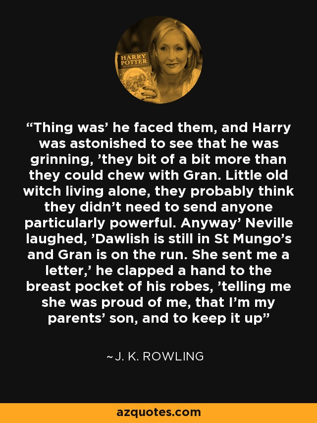 Thing was' he faced them, and Harry was astonished to see that he was grinning, 'they bit of a bit more than they could chew with Gran. Little old witch living alone, they probably think they didn't need to send anyone particularly powerful. Anyway' Neville laughed, 'Dawlish is still in St Mungo's and Gran is on the run. She sent me a letter,' he clapped a hand to the breast pocket of his robes, 'telling me she was proud of me, that I'm my parents' son, and to keep it up - J. K. Rowling