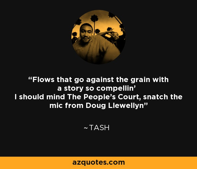Flows that go against the grain with a story so compellin' I should mind The People's Court, snatch the mic from Doug Llewellyn - Tash
