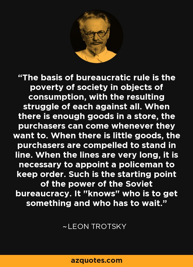 The basis of bureaucratic rule is the poverty of society in objects of consumption, with the resulting struggle of each against all. When there is enough goods in a store, the purchasers can come whenever they want to. When there is little goods, the purchasers are compelled to stand in line. When the lines are very long, it is necessary to appoint a policeman to keep order. Such is the starting point of the power of the Soviet bureaucracy. It