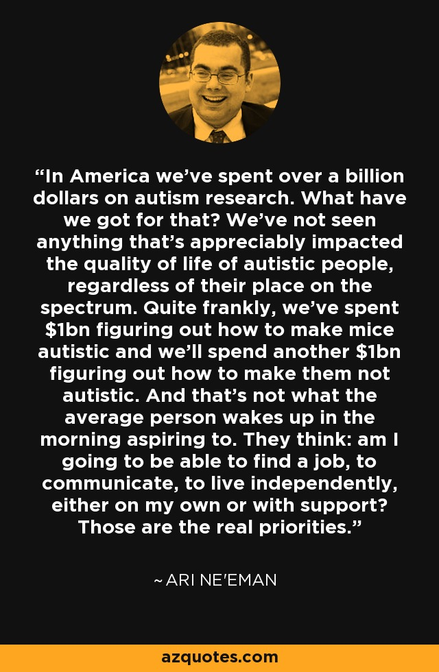 In America we've spent over a billion dollars on autism research. What have we got for that? We've not seen anything that's appreciably impacted the quality of life of autistic people, regardless of their place on the spectrum. Quite frankly, we've spent $1bn figuring out how to make mice autistic and we'll spend another $1bn figuring out how to make them not autistic. And that's not what the average person wakes up in the morning aspiring to. They think: am I going to be able to find a job, to communicate, to live independently, either on my own or with support? Those are the real priorities. - Ari Ne'eman