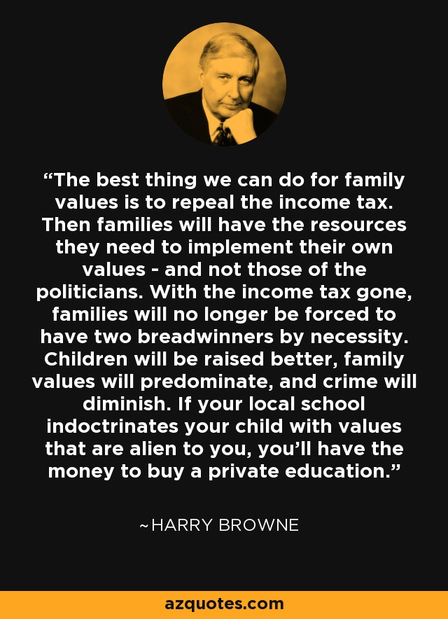 The best thing we can do for family values is to repeal the income tax. Then families will have the resources they need to implement their own values - and not those of the politicians. With the income tax gone, families will no longer be forced to have two breadwinners by necessity. Children will be raised better, family values will predominate, and crime will diminish. If your local school indoctrinates your child with values that are alien to you, you'll have the money to buy a private education. - Harry Browne