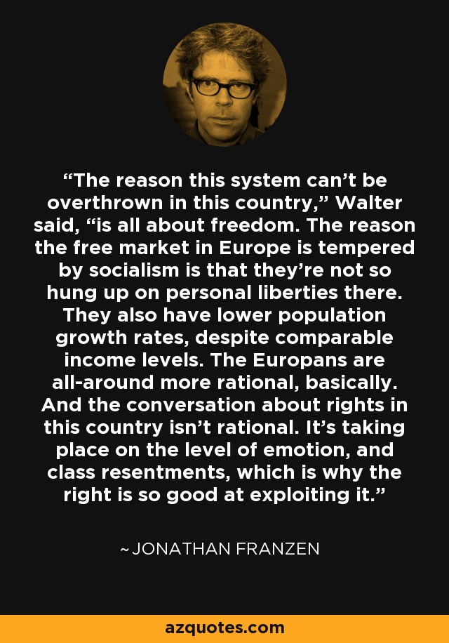 "The reason this system can't be overthrown in this country,"" Walter said, ""is all about freedom. The reason the free market in Europe is tempered by socialism is that they're not so hung up on personal liberties there. They also have lower population growth rates, despite comparable income levels. The Europans are all-around more rational, basically. And the conversation about rights in this country isn't rational. It's taking place on the level of emotion, and class resentments, which is why the right is so good at exploiting it. - Jonathan Franzen"