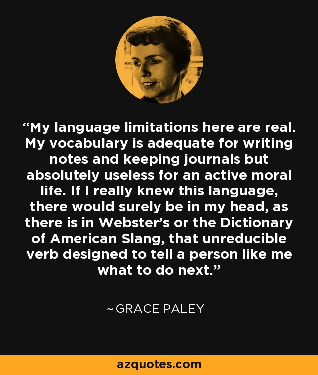 My language limitations here are real. My vocabulary is adequate for writing notes and keeping journals but absolutely useless for an active moral life. If I really knew this language, there would surely be in my head, as there is in Webster's or the Dictionary of American Slang, that unreducible verb designed to tell a person like me what to do next. - Grace Paley