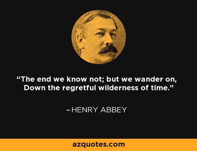 The end we know not; but we wander on, Down the regretful wilderness of time. - Henry Abbey