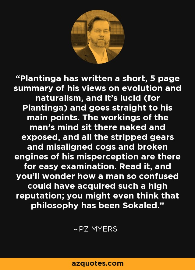 Plantinga has written a short, 5 page summary of his views on evolution and naturalism, and it's lucid (for Plantinga) and goes straight to his main points. The workings of the man's mind sit there naked and exposed, and all the stripped gears and misaligned cogs and broken engines of his misperception are there for easy examination. Read it, and you'll wonder how a man so confused could have acquired such a high reputation; you might even think that philosophy has been Sokaled. - PZ Myers