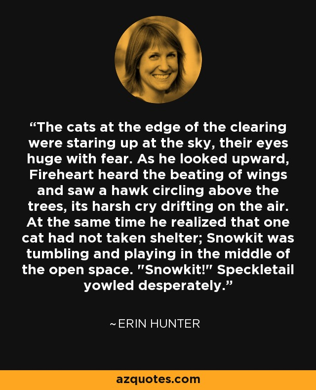 The cats at the edge of the clearing were staring up at the sky, their eyes huge with fear. As he looked upward, Fireheart heard the beating of wings and saw a hawk circling above the trees, its harsh cry drifting on the air. At the same time he realized that one cat had not taken shelter; Snowkit was tumbling and playing in the middle of the open space.